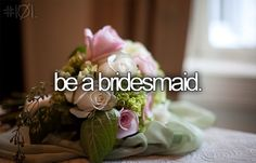 Be a bridesmaid to my friends wedding would be the best thing and the worst thing ever. #beforeidie