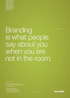 Branding is what people say about you when you are not in the room.