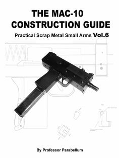The Construction Guide Practical Scrap Metal Small Arms Plans on pages 10 to 22 Introduction Detailed herein are plans for a copy of the submachine Dremel, Homemade Weapons, Homemade Tools, Derringer Pistol, Ar15 Pistol, Mac 11, Basic Hand Tools, Submachine Gun, Strip