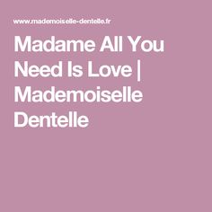 Madame All You Need Is Love   Mademoiselle Dentelle