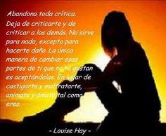"""""""Abandona toda crítica. Deja de criticarte y de criticar a los demás. No sirve para nada, excepto para hacerte daño. La única manera de cambiar esas partes de ti que no te gustan es aceptándolas. En lugar de castigarte y maltratarte, anímate y ámate tal como eres."""" #LouiseHay #Citas #Frases @Candidman"""