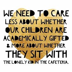 We need to care less about whether our children are academically gifted and more about whether they sit with the lonely kid in the cafeteria.