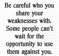 Be careful who you share your weaknesses with. Some people can't wait for the opportunity to use them against you.
