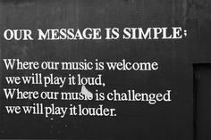 """Our message is simple: Where our music is welcome we will play it loud. Where our music is challenged we will play it louder."""