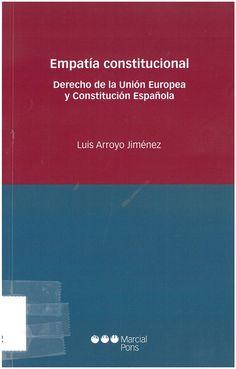 Arroyo Jiménez, Luis: Empatía constitucional : derecho de la Unión Europea y Constitución Española. Madrid : Marcial Pons, 2016, 142 p.