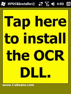 HPOCRInstaller©  This utility installs the CeBeansOCRHPHaven.dll that is needed for the CeBeans HPOCR apps. Simply tap the button to install the DLL. NOTE: This program only has to be used once and is for PocketPCs with a camera lock. The OCR service is provided by HP (www.HavenOnDemand.com)  http://cebeans.com/hpocrinstallerp.htm