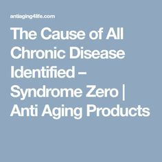 The Cause of All Chronic Disease Identified - Syndrome Zero - Anti Aging Products For Your Health, Health And Wellness, Live Long, Anti Aging, The Cure, Zero, Medical, Learning, Diy