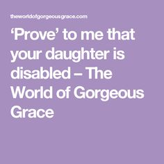 'Prove' to me that your daughter is disabled – The World of Gorgeous Grace