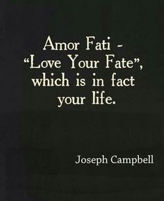 """There is an important idea in Nietzsche, of Amor Fati, the ""love of your fate,"" which is in fact your life. As he says, if you say no to a single factor in your life, you have unraveled the whole thing. Furthermore, the more challenging or threatening the situation or context to be assimilated and affirmed, the greater the stature of the person who can achieve it. The demon that you can swallow gives you its power, and the greater life's pain, the greater life's reply. "" - Joseph Campbell"