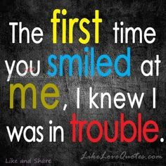 The first time you smiled at me, I knew I was in trouble.
