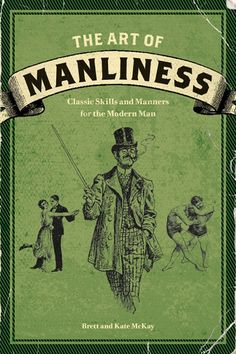 TEXT: The Art of Manliness: Classic Skills and Manners for the Modern Man. by Brett and Kate McKay