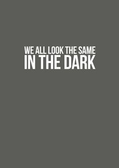 we all look the same in the dark