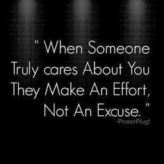 When someone truly cares about you, they make an effort, not an excuse. Too many excuses!