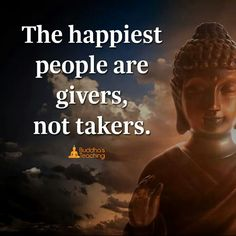 The happiest people are the givers, not takers.