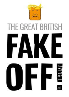 Trump- The Great British FAKE OFF! Free artwork download for posters, placards and stickers. #CarnivalofResistance #Resist #StopTrumpism