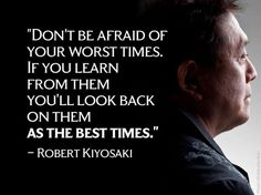 Don't be afraid of your worst times.  If you learn from them, you'll look back on them as the best times.