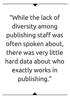 At the beginning of 2015 we decided to conduct a survey to establish a baseline that would measure the amount of diversity among publishing staff. We believed in the power of hard numbers to illumi…