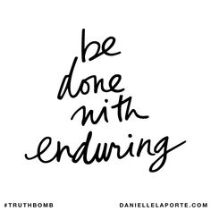 Be done with enduring. Subscribe: DanielleLaPorte.com #Truthbomb #Words #Quotes