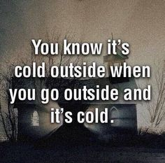 You know it's cold outside when you go outside and it's cold.