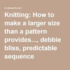 Knitting: How to make a larger size than a pattern provides..., debbie bliss…