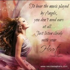 To hear the music played by Angels, you don't need ears at all...Just listen closely with your Heart. - Necole Stephens