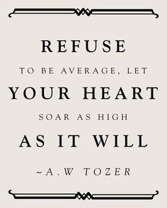 """Refuse to be average, let your heart soar as high as it will."" -A.W. Tozer (Print by Aura Bowman.)"