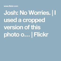 Josh: No Worries. | I used a cropped version of this photo o… | Flickr