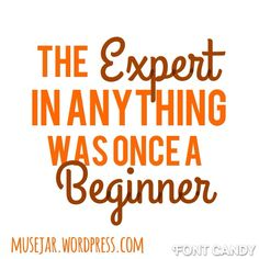 The expert in anything was once a beginner. Quote.