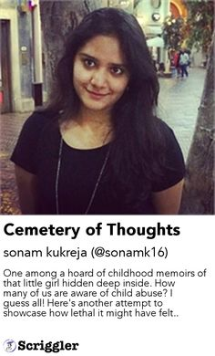 Cemetery of Thoughts by sonam kukreja (@sonamk16) https://scriggler.com/detailPost/story/54891 One among a hoard of childhood memoirs of that little girl hidden deep inside. How many of us are aware of child abuse? I guess all! Here's another attempt to showcase how lethal it might have felt..