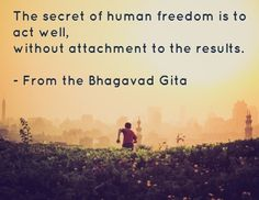 The secret of human freedom is to act well, without attachment to the results. - From the Bhagavad Gita