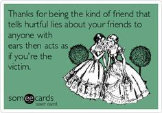 Thanks for being the kind of friend that tells hurtful lies about your friends to anyone with ears then acts as if you're the victim.
