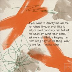 """If you want to identify me... ask me what I'm living for..."" ~Thomas Merton"