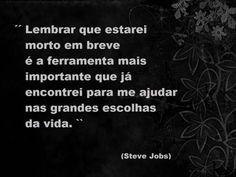 Lembrar que estarei morto em breve é a ferramenta mais importante que já encontrei para me ajudar nas grandes escolhas da vida. (Steve Jobs)