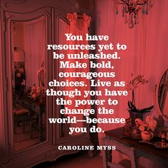"""You have resources yet to be unleashed. Make bold, courageous choices. Live as though you have the power to change the world- because you do. Great Quotes, Inspirational Quotes, Motivational Quotes, Caroline Myss, Super Soul Sunday, Meditation Quotes, Mindfulness Meditation, A Course In Miracles, Strong Quotes"