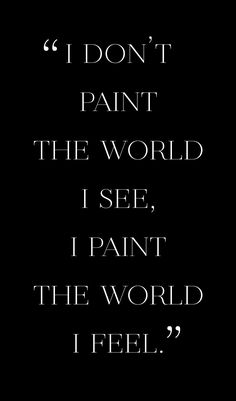 Waru💛 I don't paint the world I see, I paint the world I feel. Quote from London based painter. Poem Quotes, Great Quotes, Words Quotes, Wise Words, Motivational Quotes, Life Quotes, Inspirational Quotes, Music Quotes, Sayings