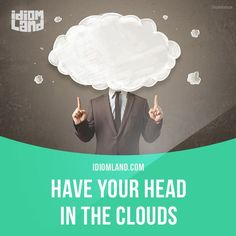 """""""Have your head in the clouds"""" means """"to be separate from reality, to dream"""". Example: My brother has his head in the clouds if he thinks he is going to become an engineer, because he is terrible at math. -         Repinned by Chesapeake College Adult Ed. We offer free classes on the Eastern Shore of MD to help you earn your GED - H.S. Diploma or Learn English (ESL) .   For GED classes contact Danielle Thomas 410-829-6043 dthomas@chesapeke.edu  For ESL classes contact Karen Luceti - 410-443-"""