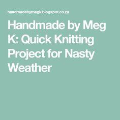 Handmade by Meg K: Quick Knitting Project for Nasty Weather