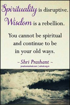 Spirituality is disruptive. Wisdom is rebellion. You cannot be spiritual and continue to be in your old ways. ~ Shri Prashant #ShriPrashant #Advait #Spirituality #ego #mind Read at:- prashantadvait.com Watch at:-www.youtube.com/c/ShriPrashant Website:-www.advait.org.in Facebook:-www.facebook.com/prashant.advait LinkedIn:-www.linkedin.com/in/prashantadvait Twitter:-https://twitter.com/Prashant_Advait