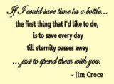 Beautiful words by song from Jim Croce: If I Could Save Time in a Bottle, the first thing that I'd like to do is to save every day until eternity passes away ...just to spend them with you.