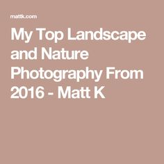 My Top Landscape and Nature Photography From 2016 - Matt K and links to the sony lenses he uses