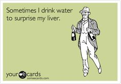 "Haha - ""Sometimes I drink water to surprise my liver."" #funny #alcohol #someecards"