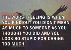 Deep Love Quotes For Her You're Going To Love - Page 8 of 10 The worst feeling is when you find out you didn't mean as much to someone as you thought you did and you look so stupid for caring too much. Im Done Quotes, Lost Myself Quotes, Regret Quotes, Tired Quotes, Stupid Quotes, Done Caring Quotes, You Lost Me Quotes, Strong Quotes, Positive Quotes
