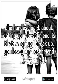 the hardest part about dating your bestfriend, is that when you break up, you lose your bestfriend