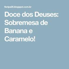 Doce dos Deuses: Sobremesa de Banana e Caramelo!