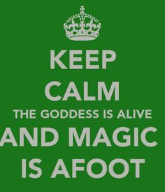 Keep Calm...The Goddess Is Alive and Magick Is Afoot!...