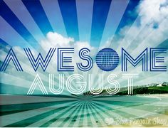 Welcome to August! It's gonna be AWESOME
