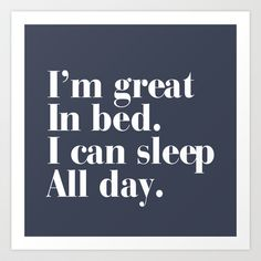 I'm great in bed. I can sleep all day.