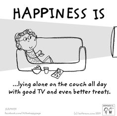 Happiness is lying alone on the couch all day with good TV and even better treats.