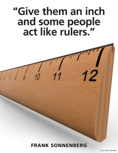 """Give them an inch and some people act like rulers."" ~ Frank Sonnenberg www.FrankSonnenbergOnline.com"