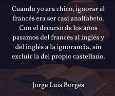 Cuando yo era chico, ignorar el francés era ser casi analfabeto. Con el decurso de los años pasamos del francés al inglés y del inglés a la ignorancia, sin excluir la del propio castellano. Jorge Luis Borges